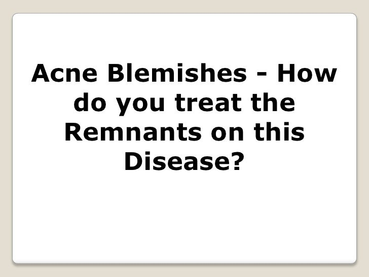 Acne Blemishes - How do you treat the Remnants on this Disease?<br />
