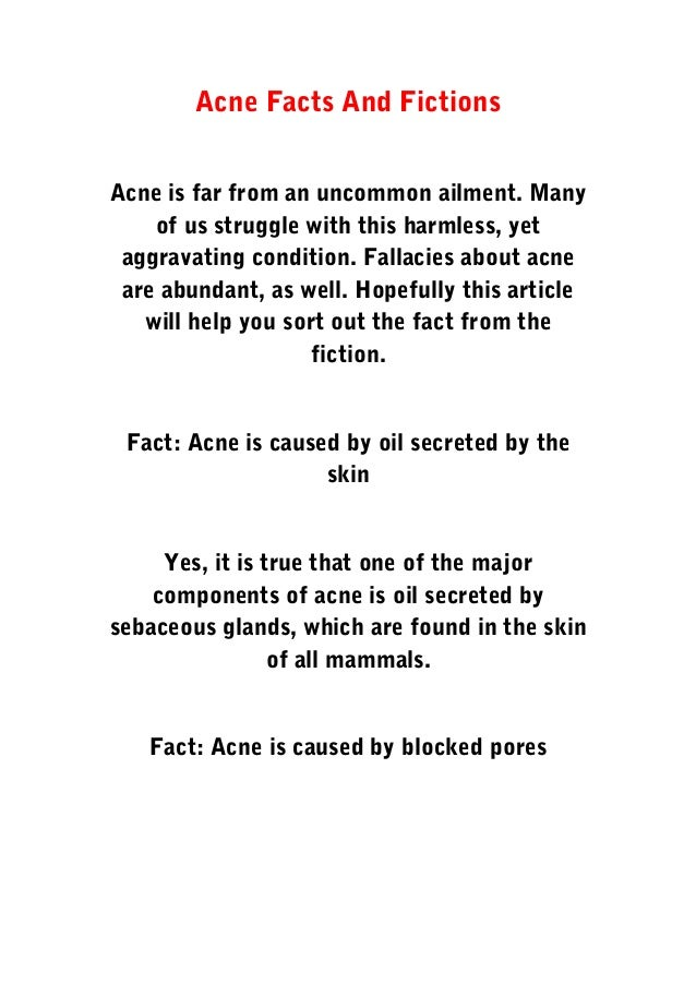 Acne Facts And Fictions Acne is far from an uncommon ailment. Many of us struggle with this harmless, yet aggravating cond...