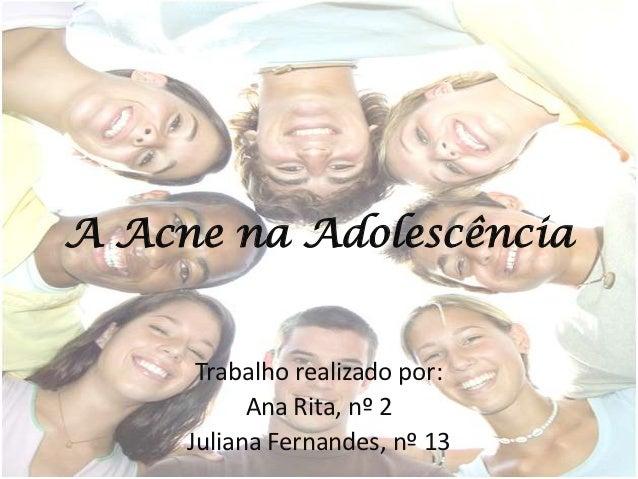 A Acne na Adolescência      Trabalho realizado por:           Ana Rita, nº 2     Juliana Fernandes, nº 13