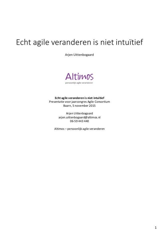 Echt agile veranderen is niet intuïtief Presentatie voor jaarcongres Agile Consortium Baarn, 5 november 2015 Arjen Uittenb...
