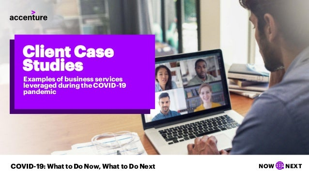 NOW NEXTCOVID-19: What to Do Now, What to Do Next Client Case Studies Examples of business services leveraged during the C...