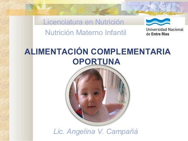 ALIMENTACIÓN COMPLEMENTARIA OPORTUNA Licenciatura en Nutrición Nutrición Materno Infantil Lic. Angelina V. Campañá