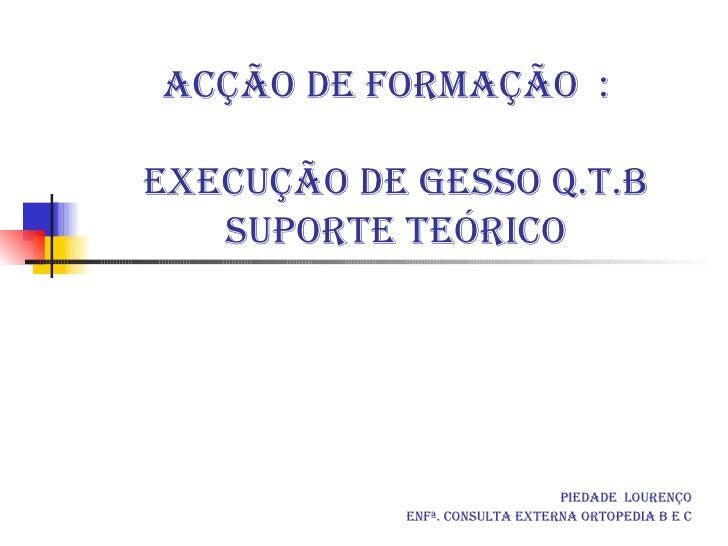 Acção de formação  :   execução de gesso Q.T.B  suporte teórico Piedade  Lourenço Enfª. Consulta Externa Ortopedia B e C