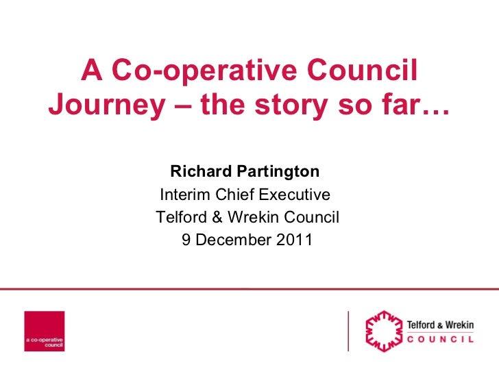 A Co-operative Council Journey – the story so far… Richard Partington  Interim Chief Executive  Telford & Wrekin Council 9...