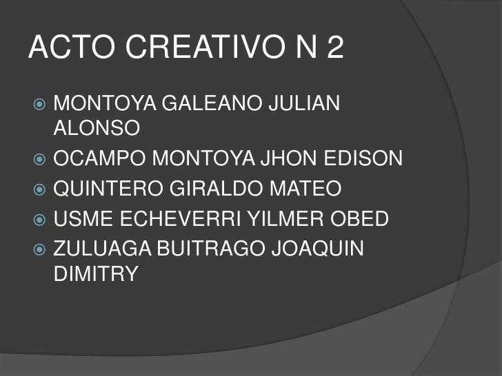 ACTO CREATIVO N 2 <br />MONTOYA GALEANO JULIAN ALONSO<br />OCAMPO MONTOYA JHON EDISON<br />QUINTERO GIRALDO MATEO<br />USM...