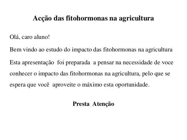 Acção das fitohormonas na agricultura Olá, caro aluno! Bem vindo ao estudo do impacto das fitohormonas na agricultura Esta...