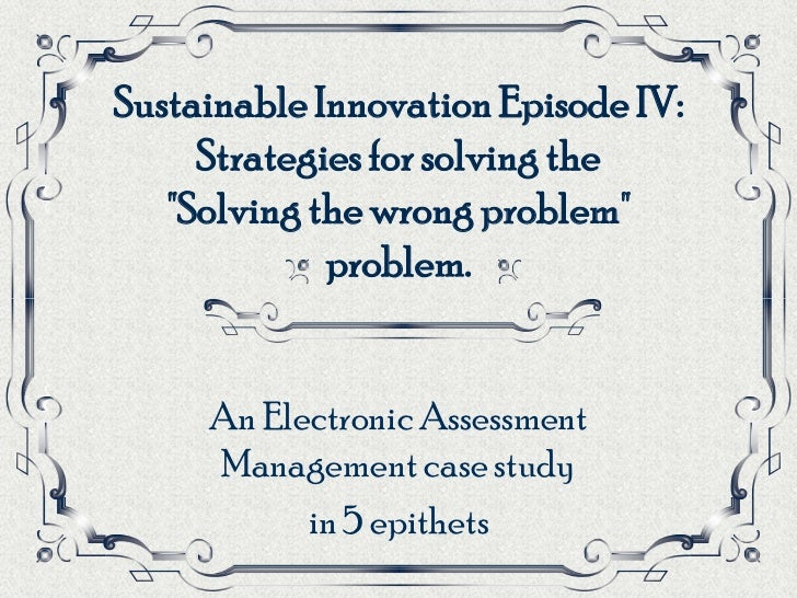 """Sustainable Innovation Episode IV:     Strategies for solving the   """"Solving the wrong problem""""             problem.     A..."""