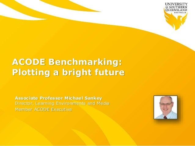 ACODE Benchmarking: Plotting a bright future Associate Professor Michael Sankey Director, Learning Environments and Media ...