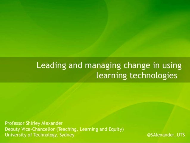 Leading and managing change in using learning technologies Professor Shirley Alexander Deputy Vice-Chancellor (Teaching, L...