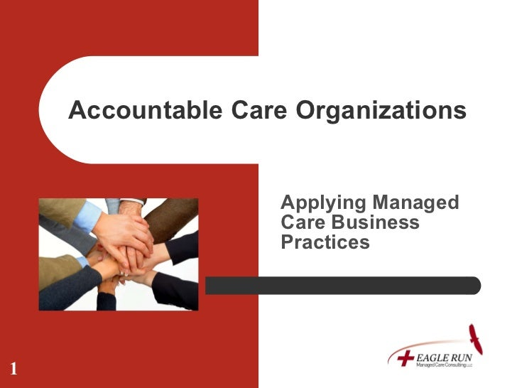 Accountable Care Organizations  Applying Managed Care Business Practices