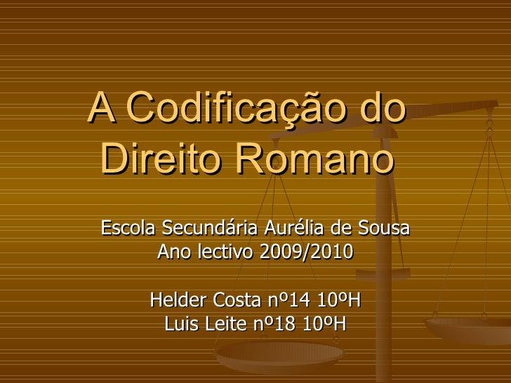 A Codificação do Direito Romano Escola Secundária Aurélia de Sousa Ano lectivo 2009/2010 Helder Costa nº14 10ºH Luis Leite...