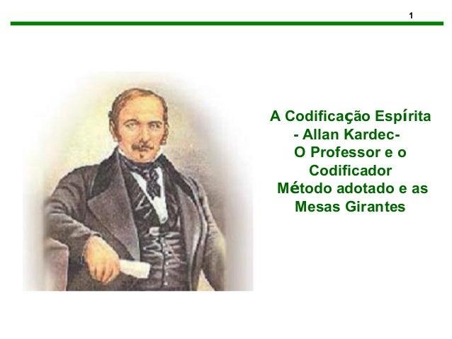 1 A Codificação Espírita - Allan Kardec- O Professor e o Codificador Método adotado e as Mesas Girantes