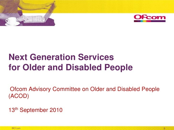 Next Generation Services for Older and Disabled People <br /> Ofcom Advisory Committee on Older and Disabled People<br />(...