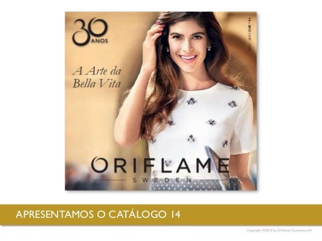 Copyright ©2015 by Oriflame Cosmetics SA APRESENTAMOS O CATÁLOGO 14