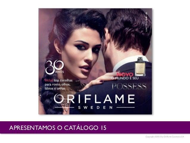 Copyright ©2015 by Oriflame Cosmetics SA APRESENTAMOS O CATÁLOGO 15