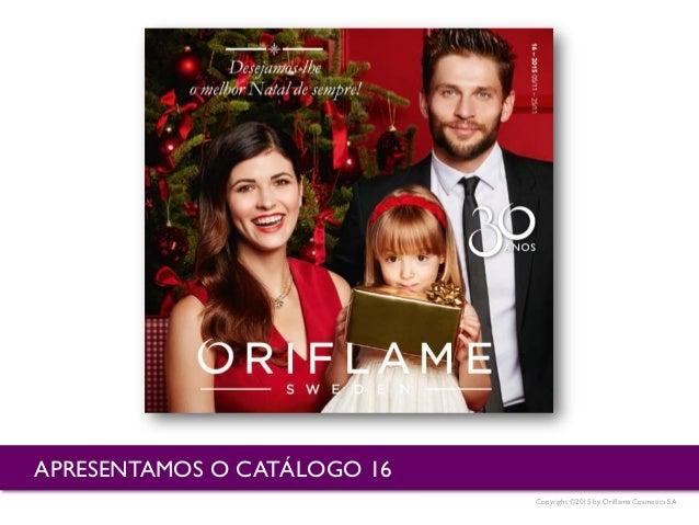 Copyright ©2015 by Oriflame Cosmetics SA APRESENTAMOS O CATÁLOGO 16
