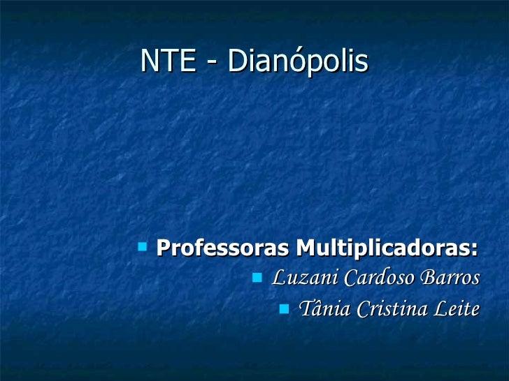 NTE - Dianópolis <ul><li>Professoras Multiplicadoras: </li></ul><ul><li>Luzani Cardoso Barros </li></ul><ul><li>Tânia Cris...