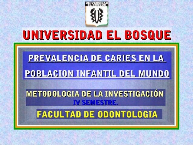 UNIVERSIDAD EL BOSQUEUNIVERSIDAD EL BOSQUE FACULTAD DE ODONTOLOGIA METODOLOGIA DE LA INVESTIGACIÓNMETODOLOGIA DE LA INVEST...