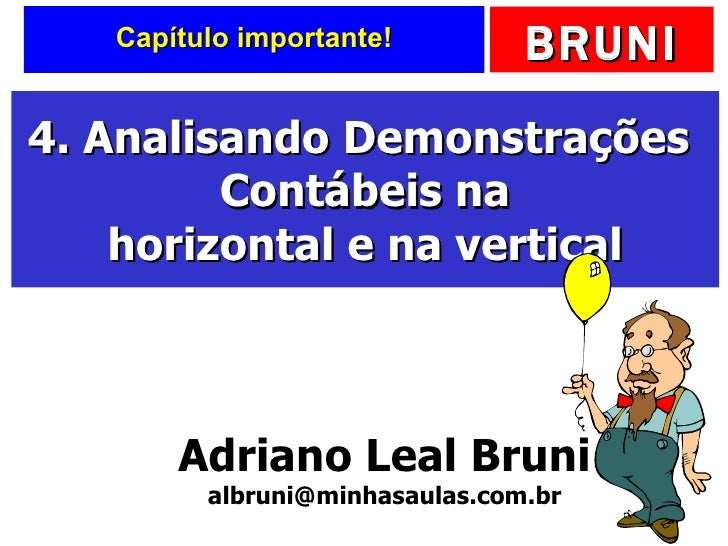 Capítulo importante! 4. Analisando Demonstrações  Contábeis na horizontal e na vertical Adriano Leal Bruni [email_address]