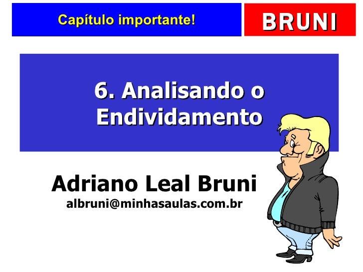 Capítulo importante! 6. Analisando o Endividamento Adriano Leal Bruni [email_address]
