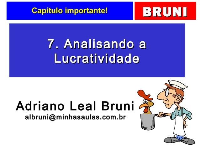 BRUNIBRUNICapítulo importante!Capítulo importante! 7. Analisando a7. Analisando a LucratividadeLucratividade Adriano Leal ...