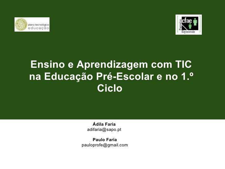 Ensino e Aprendizagem com TIC na Educação Pré-Escolar e no 1.º Ciclo  Ádila Faria adifaria@sapo.pt  Paulo Faria [email_ad...
