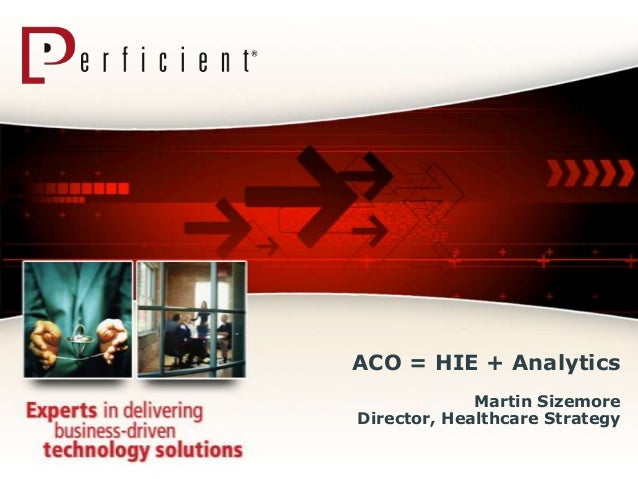 ACO = HIE + Analytics             Martin SizemoreDirector, Healthcare Strategy