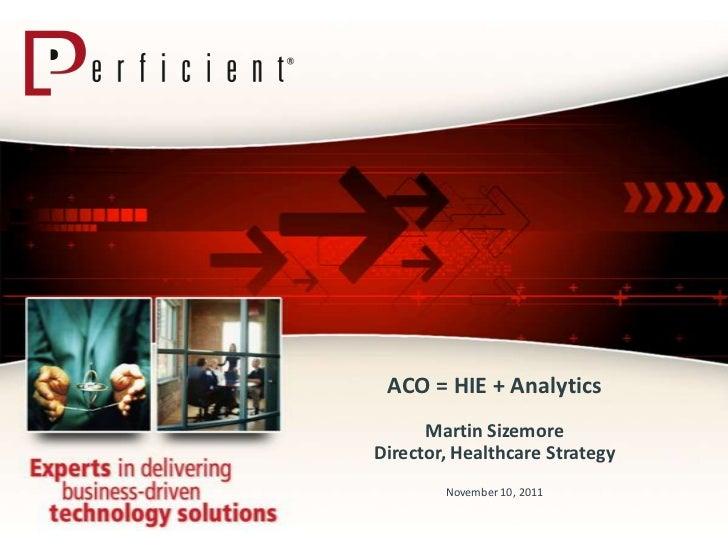 ACO = HIE + Analytics      Martin SizemoreDirector, Healthcare Strategy        November 10, 2011