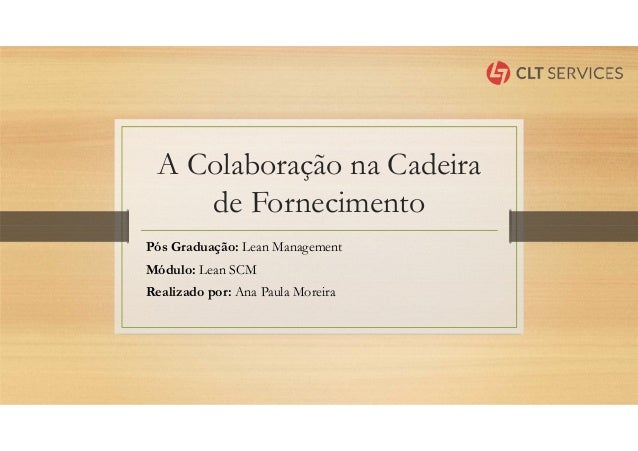 A Colaboração na Cadeira de Fornecimento Pós Graduação: Lean Management Módulo: Lean SCM Realizado por: Ana Paula Moreira