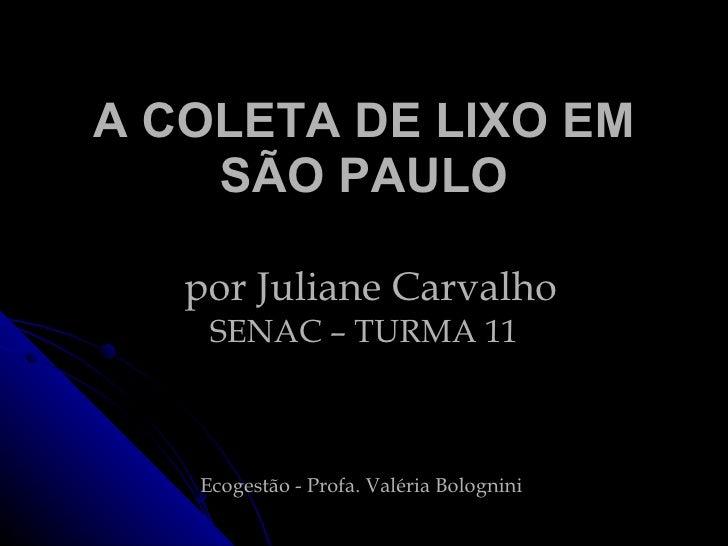 A COLETA DE LIXO EM SÃO PAULO   por Juliane Carvalho SENAC – TURMA 11 Ecogestão -  Profa. Valéria Bolognini
