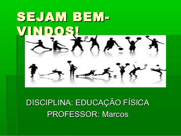 SEJAM BEMVINDOS!  DISCIPLINA: EDUCAÇÃO FÍSICA PROFESSOR: Marcos