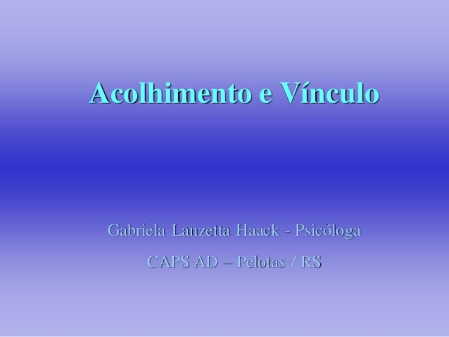 Acolhimento e Vínculo Gabriela Lanzetta Haack - Psicóloga      CAPS AD – Pelotas / RS