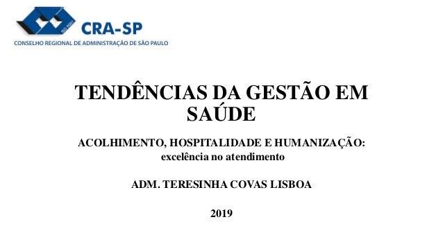 TENDÊNCIAS DA GESTÃO EM SAÚDE ACOLHIMENTO, HOSPITALIDADE E HUMANIZAÇÃO: excelência no atendimento ADM. TERESINHA COVAS LIS...