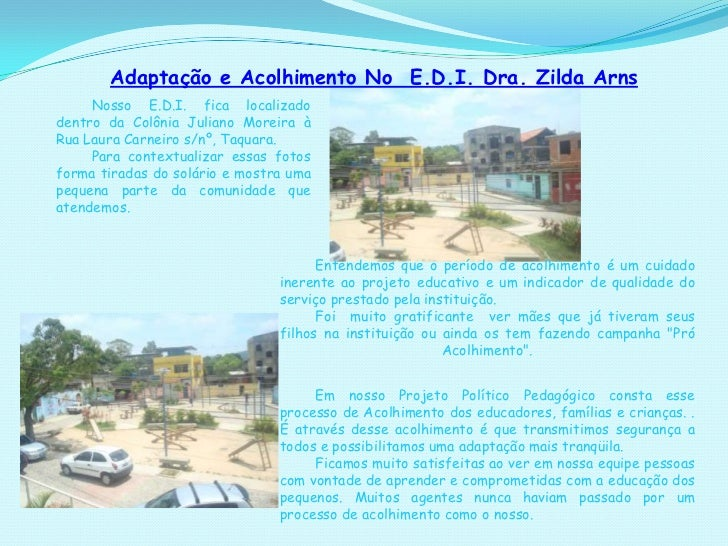 Adaptação e Acolhimento No  E.D.I. Dra. Zilda Arns<br />Nosso E.D.I. fica localizado dentro da Colônia Juliano Moreira à R...