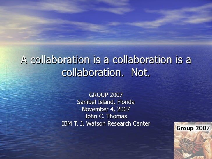 A collaboration is a collaboration is a collaboration.  Not. GROUP 2007 Sanibel Island, Florida November 4, 2007 John C. T...