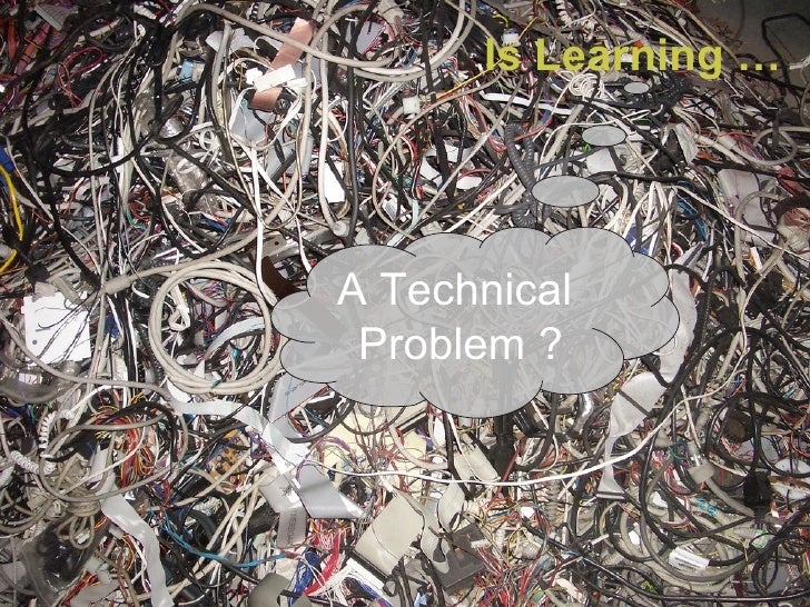 Is Learning …  A Technical  Problem ?