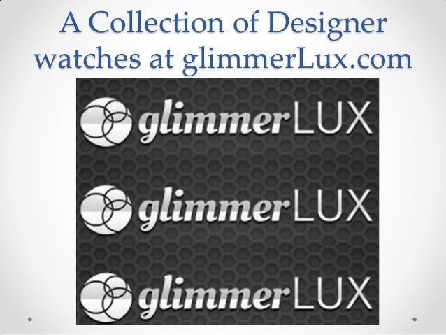 A Collection of Designer watches at glimmerLux.com