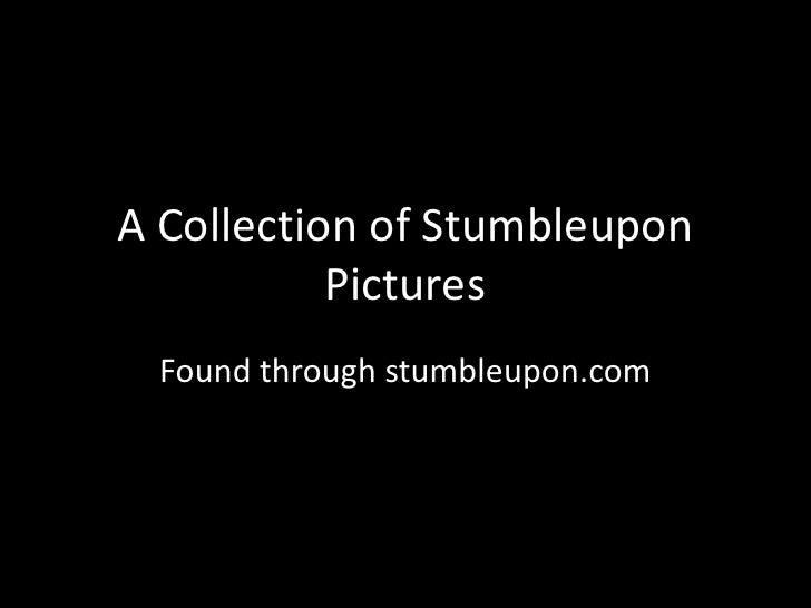 A Collection of Stumbleupon Pictures<br />Found through stumbleupon.com<br />