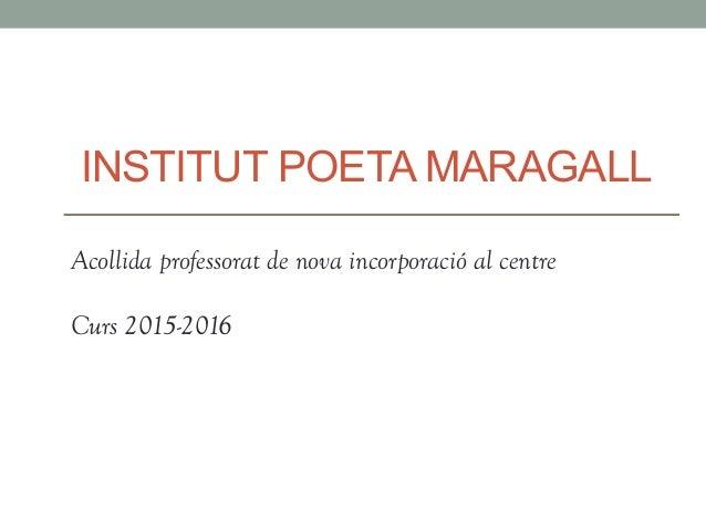 INSTITUT POETA MARAGALL Acollida professorat de nova incorporació al centre Curs 2015-2016