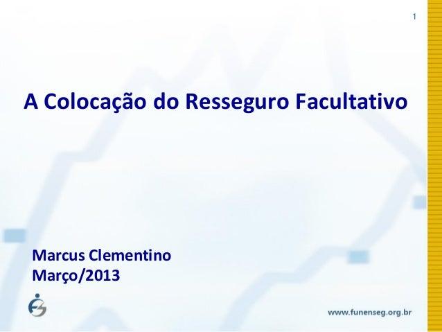 1 A Colocação do Resseguro Facultativo Marcus Clementino Março/2013