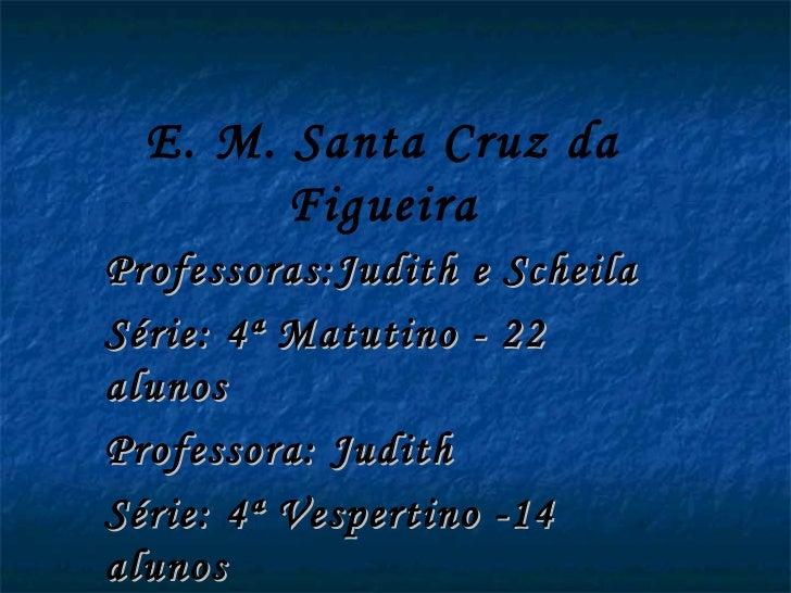 E. M. Santa Cruz da        FigueiraProfessoras:Judith e ScheilaSérie: 4ª Matutino - 22alunosProfessora: JudithSérie: 4ª Ve...