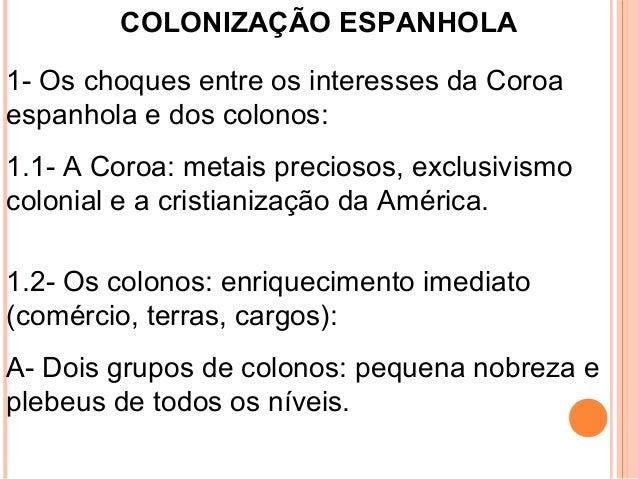 COLONIZAÇÃO ESPANHOLA 1- Os choques entre os interesses da Coroa espanhola e dos colonos: 1.1- A Coroa: metais preciosos, ...
