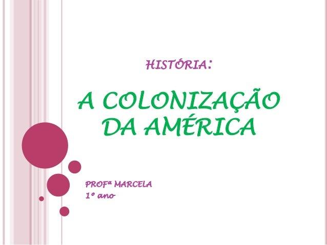 HISTÓRIA:A COLONIZAÇÃO  DA AMÉRICAPROFª MARCELA1º ano