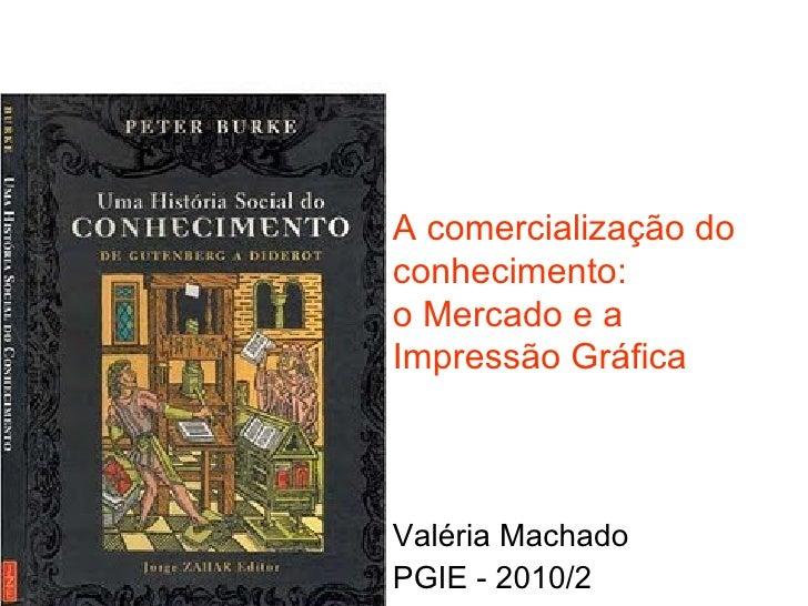 A comercialização do conhecimento:  o Mercado e a Impressão Gráfica Valéria Machado PGIE - 2010/2
