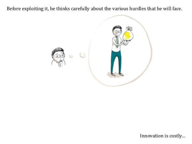 Before exploiting it, he thinks carefully about the various hurdles that he will face. … innovation is risky…