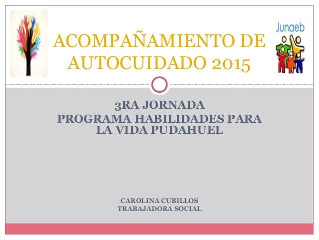 3RA JORNADA PROGRAMA HABILIDADES PARA LA VIDA PUDAHUEL CAROLINA CUBILLOS TRABAJADORA SOCIAL ACOMPAÑAMIENTO DE AUTOCUIDADO ...