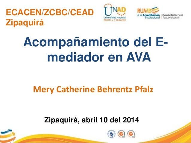 ECACEN/ZCBC/CEAD Zipaquirá Acompañamiento del E- mediador en AVA Mery Catherine Behrentz Pfalz Zipaquirá, abril 10 del 2014