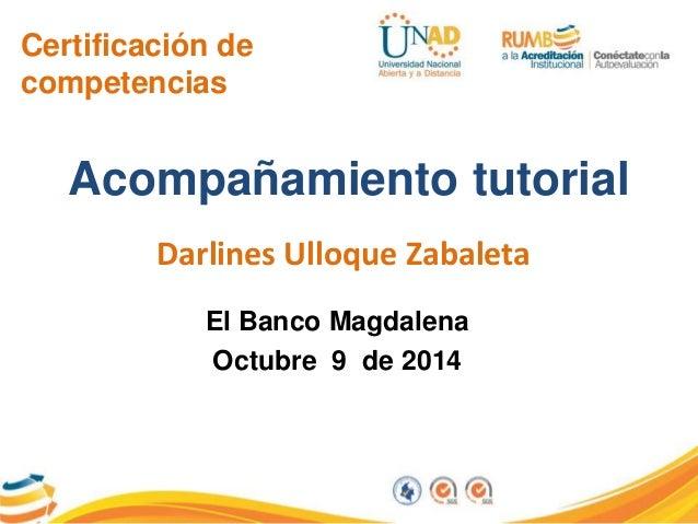 Certificación de  competencias  Acompañamiento tutorial  Darlines Ulloque Zabaleta  El Banco Magdalena  Octubre 9 de 2014