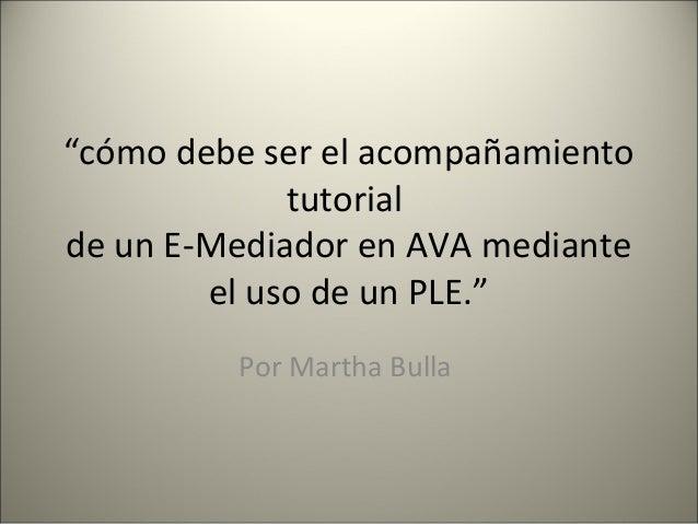 """""""cómo debe ser el acompañamiento  tutorial  de un E-Mediador en AVA mediante  el uso de un PLE.""""  Por Martha Bulla"""