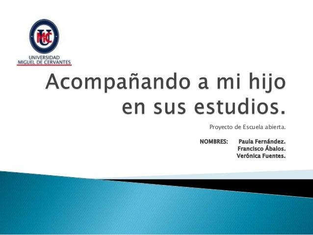 Proyecto de Escuela abierta. NOMBRES: Paula Fernández. Francisco Ábalos. Verónica Fuentes.